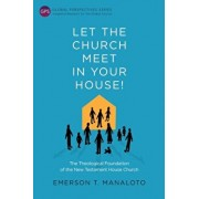 Let the Church Meet in Your House!: The Theological Foundation of the New Testament House Church, Paperback/Emerson T. Manaloto
