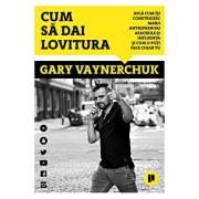 Cum sa dai lovitura. Afla cum isi construiesc marii antreprenori afacerile si influenta si afla cum o poti face chiar tu/Gary Vaynerchuk
