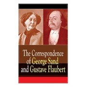 The Correspondence of George Sand and Gustave Flaubert: Collected Letters of the Most Influential French Authors, Paperback/Gustave Flaubert