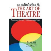An Introduction To: The Art of Theatre: A Comprehensive Text -- Past, Present and Future, Paperback/Marsh Cassady