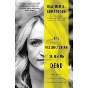 The Valedictorian of Being Dead: The True Story of Dying Ten Times to Live, Hardcover/Heather B. Armstrong