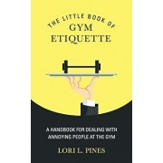 The Little Book of Gym Etiquette: A Handbook for Dealing with Annoying People at the Gym, Paperback/Lori L. Pines