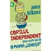 Copilul independent sau cum sa fii o mama lenesa - Anna Bikova