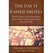 The Day It Rained Militia: Huck's Defeat and the Revolution in the South Carolina Backcountry, May-July 1780, Hardcover/Michael C. Scoggins
