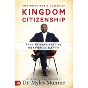 The Principle and Power of Kingdom Citizenship: Keys to Experiencing Heaven on Earth, Paperback/Myles Munroe