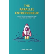 The Parallel Entrepreneur: How to Start and Run B2B Businesses While Keeping Your Day Job, Paperback/Ryan Buckley