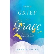 From Grief to Grace: The Journey from Tragedy to Triumph, Paperback