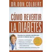 Como Revertir La Diabetes: Descubra Los Metodos Naturales Para Controlar La Diabetes Tipo 2 = Reversing Diabetes, Paperback/Don Colbert