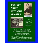 Perfect Sight Without Glasses - The Cure of Imperfect Sight by Treatment Without Glasses - Dr. Bates Original, First Book: Smaller Print, Black & Whit