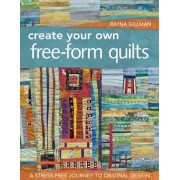 Create Your Own Free-Form Quilts: A Stress-Free Journey to Original Design, Paperback