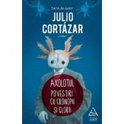 Axolotul. Povestiri cu cronopi si glorii/Julio Cortazar