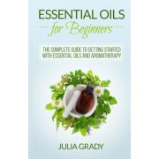 Essential Oils for Beginners: The Complete Guide to Getting Started with Essential Oils and Aromatherapy, Paperback
