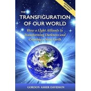 The Transfiguration of Our World: How a Light Alliance Is Transforming Darkness and Creating a New Earth, Paperback/Gordon Asher Davidson