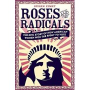 Roses and Radicals: The Epic Story of How American Women Won the Right to Vote, Hardcover/Susan Zimet