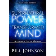 The Supernatural Power of a Transformed Mind Expanded Edition: Access to a Life of Miracles, Paperback/Bill Johnson