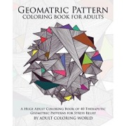 Geometric Pattern Coloring Book for Adults: A Huge Adult Coloring Book of 40 Theraputic Geometric Patterns for Stress Relief, Paperback/Adult Coloring World