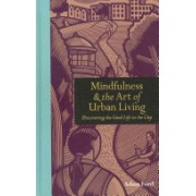 Mindfulness & the Art of Urban Living - Discovering The Good Life in The City (Ford Adam)(Cartonat) (9781908005779)