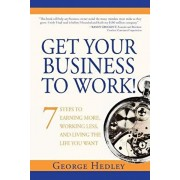 Get Your Business to Work!: 7 Steps to Earning More, Working Less, and Living the Life You Want, Paperback/George Hedley