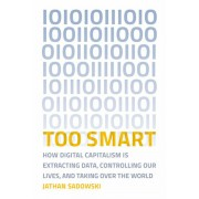 Too Smart: How Digital Capitalism Is Extracting Data, Controlling Our Lives, and Taking Over the World, Paperback/Jathan Sadowski
