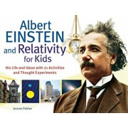 Albert Einstein and Relativity for Kids: His Life and Ideas with 21 Activities and Thought Experiments, Paperback/Jerome Pohlen