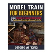 Model Trains for Beginners: Discover the Secrets for a Successful Model Train Hobby That Teach You How to Set Everything Up Successfully the First, Paperback/Jolene Arriaga