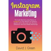 Instagram Marketing: The Guide Book for Using Photos on Instagram to Gain Millions of Followers Quickly and to Skyrocket your Business (Inf, Paperback/David J. Green