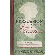 The Persuasion of Miss Jane Austen: A Novel Wherein She Tells Her Own Story of Lost Love, Second Chances, and Finding Her Happy Ending, Paperback/Micah D. Hansen