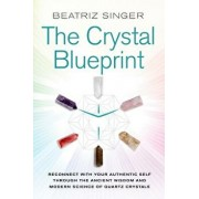 Crystal Blueprint: Reconnect with Your Authentic Self Through the Ancient Wisdom and Modern Science of Quartz Crystals, Paperback/Beatriz Singer