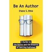 Be An Author: A Guide to the Basics and the Bewares of Getting Published, Paperback/Diane S. Nine