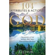 104 Attributes and Actions of God: Characteristics of God in Psalms Bible Study, Praise & Prayers Devotional, Paperback/Ej Janik