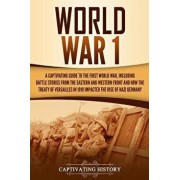 World War 1: A Captivating Guide to the First World War, Including Battle Stories from the Eastern and Western Front and How the Tr, Paperback/Captivating History