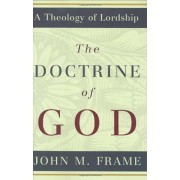 The Doctrine of God, Hardcover/John M. Frame