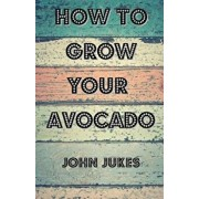 How to Grow Your Avocado, Paperback/John Jukes