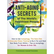 Anti-Aging Secrets of The World's Healthiest People: How to Use Autophagy, The Keto Diet & Extended Water Fasting to Burn Fat and Heal Your Body From, Hardcover/Thomas Hawthorn