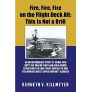 Fire, Fire, Fire on the Flight Deck Aft; This Is Not a Drill: An Inconceivable Story of Brave Men Battling Raging Fires and High-Order Explosions to S, Paperback/Kenneth V. Killmeyer