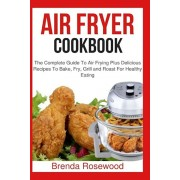 Air Fryer Cookbook: The Complete Guide to Air Frying Plus Delicious Recipes to Bake, Fry, Grill and Roast for Healthy Eating, Paperback