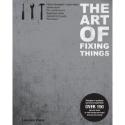 The Art of Fixing Things, Principles of Machines, and How to Repair Them: 150 Tips and Tricks to Make Things Last Longer, and Save You Money.