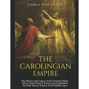 The Carolingian Empire: The History and Legacy of the Frankish Rulers Who Unified Most of Europe and Established the Holy Roman Empire in the/Charles River Editors