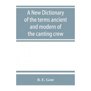 A new dictionary of the terms ancient and modern of the canting crew, in its several tribes of Gypsies, beggers, thieves, cheats, &. with an addition, Paperback/B. E. Gent