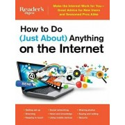 How to Do (Just About) Anything on the Internet: Make the Internet Work for You--Great Advice for New Users and Seasoned Pros Alike, Paperback/Editors at Reader's Digest