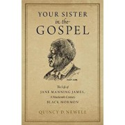 Your Sister in the Gospel: The Life of Jane Manning James, a Nineteenth-Century Black Mormon, Hardcover/Quincy D. Newell