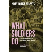 What Soldiers Do: Sex and the American GI in World War II France, Paperback