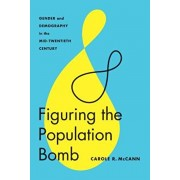Figuring the Population Bomb. Gender and Demography in the Mid-Twentieth Century, Paperback/Carole R. McCann