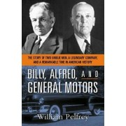 Billy, Alfred, and General Motors: The Story of Two Unique Men, a Legendary Company, and a Remarkable Time in American History, Paperback/William Pelfrey