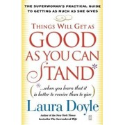 Things Will Get as Good as You Can Stand: (When You Learn That It Is Better to Receive Than to Give): The Superwoman's Practical Guide to Getting as M, Paperback/Laura Doyle