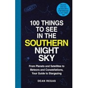 100 Things to See in the Southern Night Sky: From Planets and Satellites to Meteors and Constellations, Your Guide to Stargazing, Paperback/Dean Regas