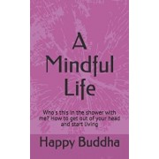 A Mindful Life: Who's This in the Shower with Me? How to Get Out of Your Head and Start Living/Happy Buddha
