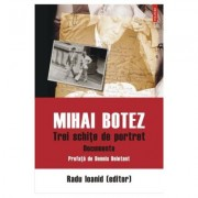 Mihai Botez. Trei schite de portret. Documente - Radu Ioanid