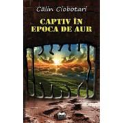 Captiv in Epoca de aur/Calin Ciobotari
