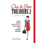 Chic & Slim Toujours 2: More Aging Beautifully Like Those Chic French Women, Paperback